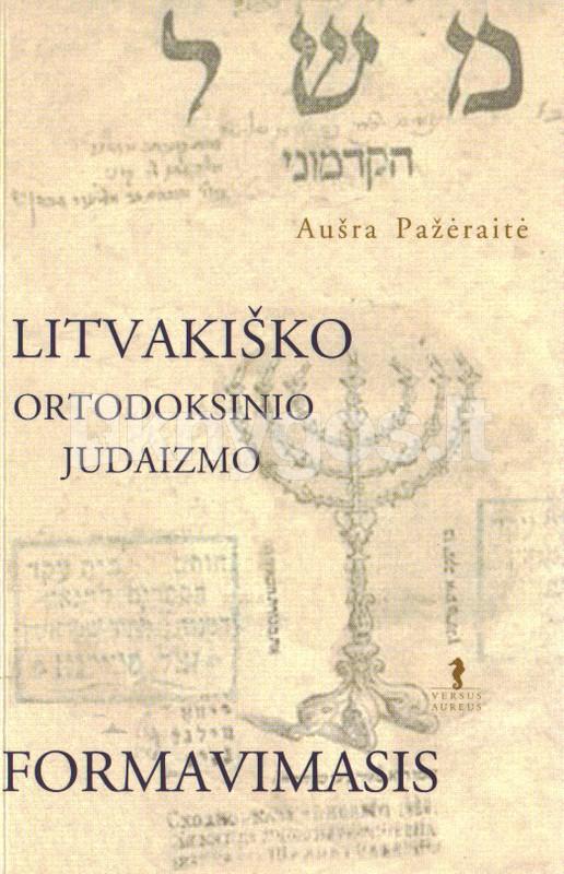 """Aušros Pažėraitės monografija """"Litvakiško ortodoksinio judaizmo formavimas"""" (Vilnius, 2005)"""